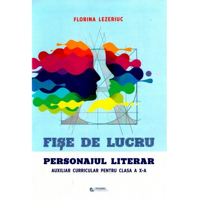 Fise de lucru. Personajul literar, clasa 10 - Florina Lezeriuc
