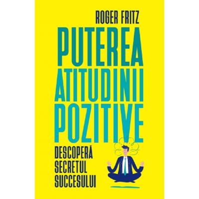 Puterea atitudinii pozitive - Roger Fritz