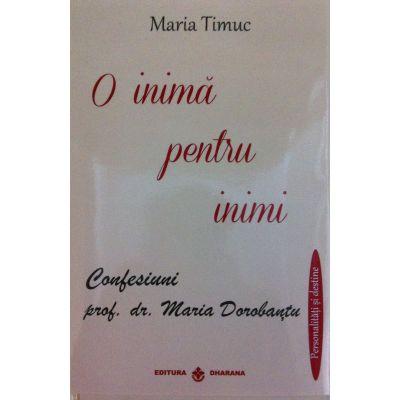 O inima pentru inimi. Confesiuni prof. dr. Maria Dorobantu - Maria Timuc