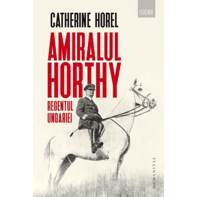 Amiralul Horthy, regentul Ungariei - Catherine Horel