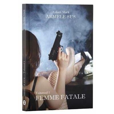 Armele sus. Volumul I: Femme Fatale - Ayleen Mark