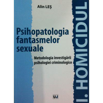 Psihopatologia fantasmelor sexuale. Metodologia investigarii psihologiei criminologice - Alin Les