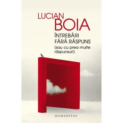 Intrebări fără răspuns, sau cu prea multe răspunsuri - Lucian Boia