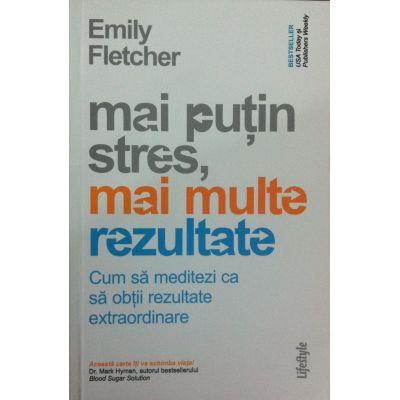 Mai putin stres, mai multe rezultate. Cum sa meditezi ca sa obtii rezultate extraordinare - Emily Fletcher