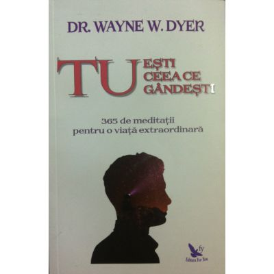 Tu eşti ceea ce gândeşti - Wayne W. Dyer