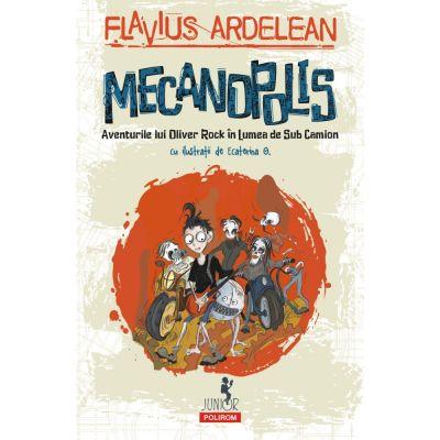 Mecanopolis. Aventurile lui Oliver Rock în Lumea de Sub Camion - Flavius Ardelean
