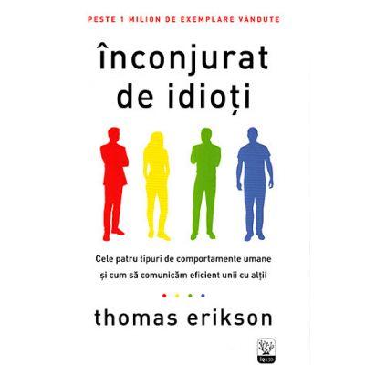 Inconjurat de idioţi. Cele patru tipuri de comportamente umane şi cum să comunicăm eficient unii cu alţii - Thomas Erikson