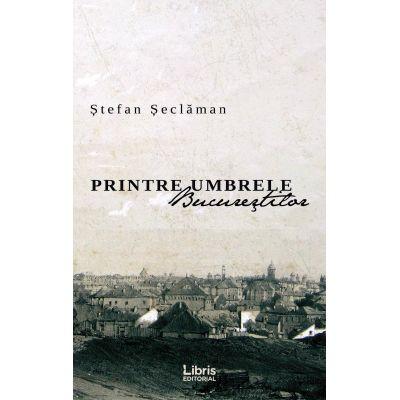 Printre umbrele Bucurestilor - Stefan Seclaman