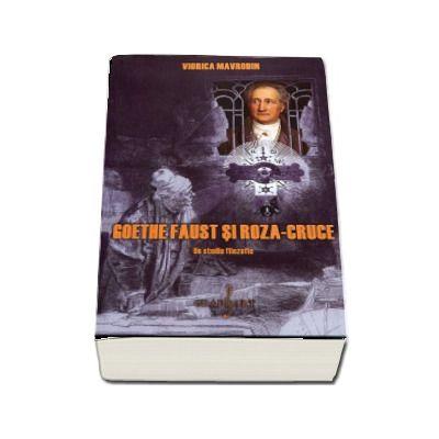 Goethe Faust si Roza-Cruce. Editia a II-a - Viorica Mavrodin