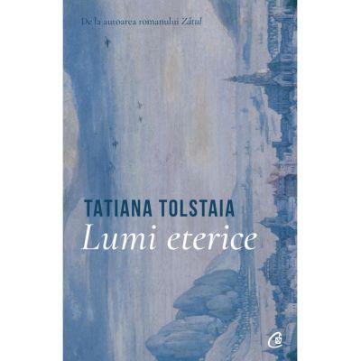 Lumi eterice - Tatiana Tolstaia
