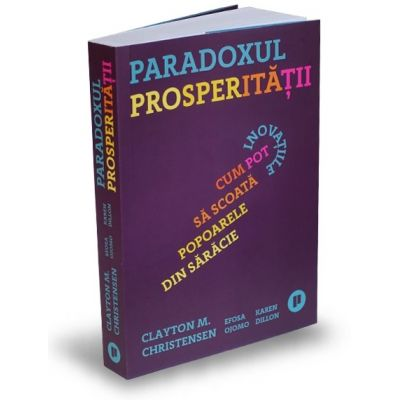 Paradoxul Prosperității - Cum pot inovațiile să scoată popoarele din sărăcie - Clayton M. Christensen