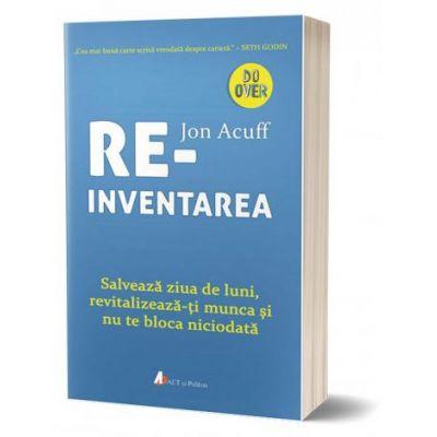 Reinventarea. Salveaza ziua de luni, revitalizeaza-ti munca si nu te bloca niciodata - Jon Acuff