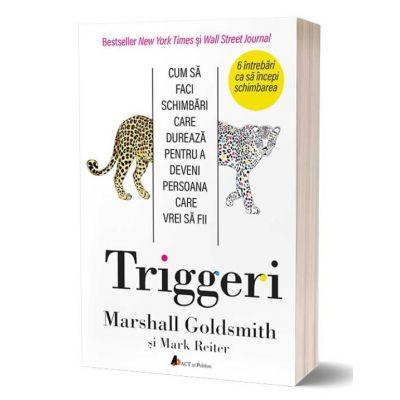 Triggeri. Cum sa faci schimbari care dureaza pentru a deveni persoana care vrei sa fii - Marshall Goldsmith, Mark Reiter