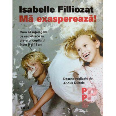 Mă exasperează! Cum să înțelegem ce se petrece în creierul copilului între 6 și 11 ani - Isabelle Filliozat