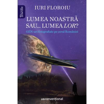 Lumea noastră sau lumea LOR? OZN-uri fotografiate pe cerul României - Iuri Floroiu