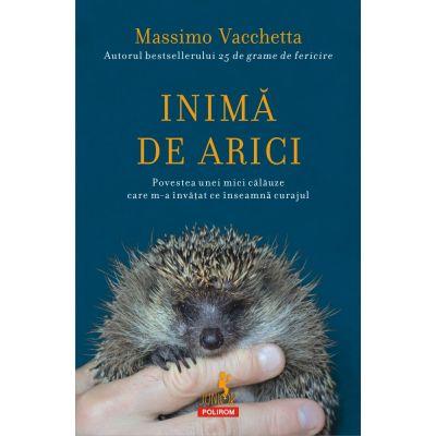 Inimă de arici. Povestea unei mici călăuze care m-a învățat ce înseamnă curajul - Massimo Vacchetta