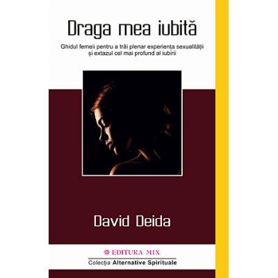 Draga mea iubită. Ghidul femeii pentru a trăi plenar experienţa sexualităţii şi extazul cel mai profund al iubirii - David Deida