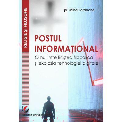 Postul informational. Omul intre linistea filocalica si explozia tehnologiei digitale - Mihai Iordache