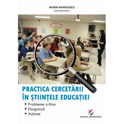 Practica cercetarii in stiintele educatiei. Probleme critice, diagnoza, actiune - Marin Manolescu