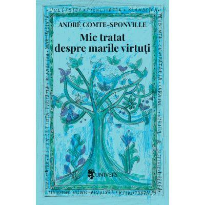 Mic tratat despre marile virtuti - Andre Comte-Sponville