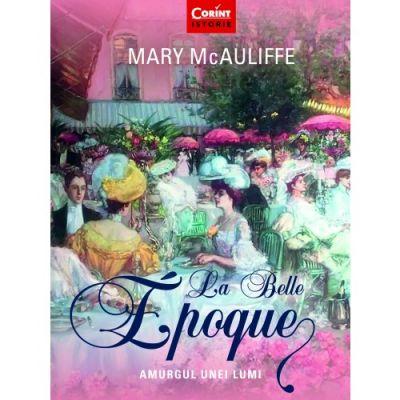 La Belle Epoque. Amurgul unei lumi - Mary McAuliffe