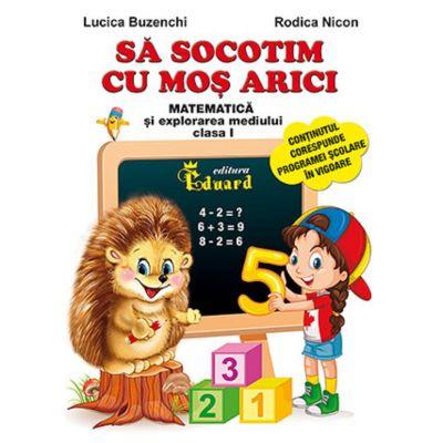 Sa socotim cu Mos Arici. Matematica si explorarea mediului - Clasa 1 - Lucica Buzenchi, Rodica Nicon
