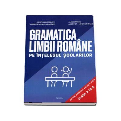 Gramatica limbii romane pe intelesul scolarilor. Notiuni teoretice, aplicatii, teste pentru clasa a III-a - Cristina Botezatu