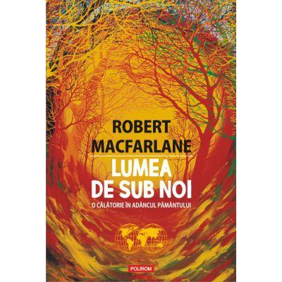 Lumea de sub noi. O călătorie în adâncul pământului - Robert Macfarlane
