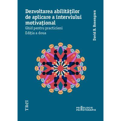 Dezvoltarea abilităților de aplicare a interviului motivațional. Ghid pentru practicieni - David B. Rosengren