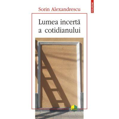 Lumea incertă a cotidianului - Sorin Alexandrescu