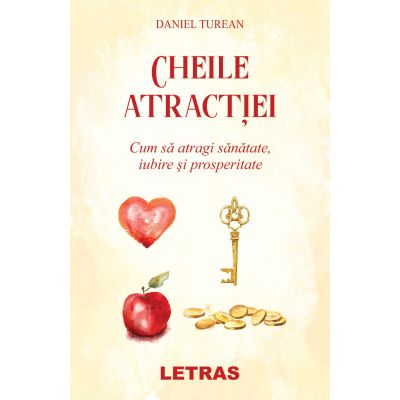Cheile atractiei. Cum sa atragi sanatate, iubire si prosperitate - Daniel Turean