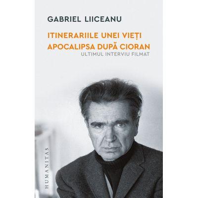 Itinerariile unei vieți. Apocalipsa după Cioran - Gabriel Liiceanu