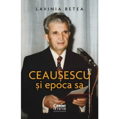 Ceaușescu și epoca sa - Lavinia Betea