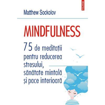 Mindfulness. 75 de meditații pentru reducerea stresului, sănătate mintală și pace interioară - Matthew Sockolov