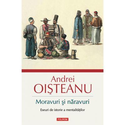 Moravuri şi năravuri. Eseuri de istorie a mentalităţilor - Andrei Oisteanu
